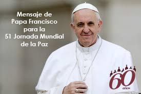 Resultado de imagen para MENSAJE DEL SANTO PADRE FRANCISCO PARA LA CELEBRACIÓN DE LA 51 JORNADA MUNDIAL DE LA PAZ